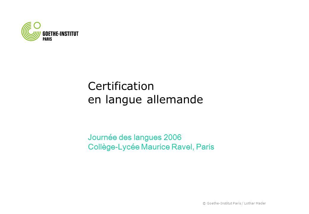 © Goethe-Institut Paris / Lothar Mader Certification en langue allemande Journée des langues 2006 Collège-Lycée Maurice Ravel, Paris Certification en