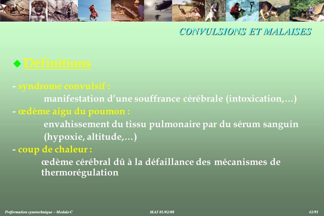 u Définitions - syndrome convulsif : manifestation dune souffrance cérébrale (intoxication,…) - œdème aigu du poumon : envahissement du tissu pulmonaire par du sérum sanguin (hypoxie, altitude,…) - coup de chaleur : œdème cérébral dû à la défaillance des mécanismes de thermorégulation CONVULSIONS ET MALAISES Préformation cynotechnique – Module C MAJ 01/02/08 43/91