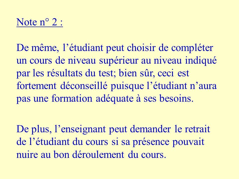 Note n° 2 : De même, létudiant peut choisir de compléter un cours de niveau supérieur au niveau indiqué par les résultats du test; bien sûr, ceci est