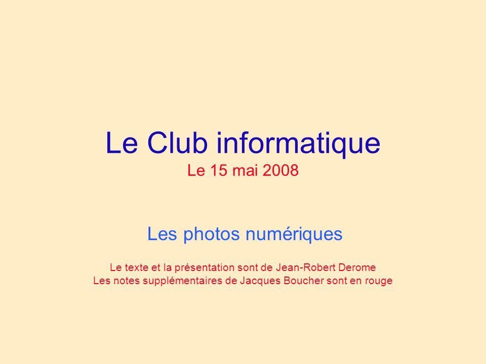 Le Club informatique Le 15 mai 2008 Les photos numériques Le texte et la présentation sont de Jean-Robert Derome Les notes supplémentaires de Jacques