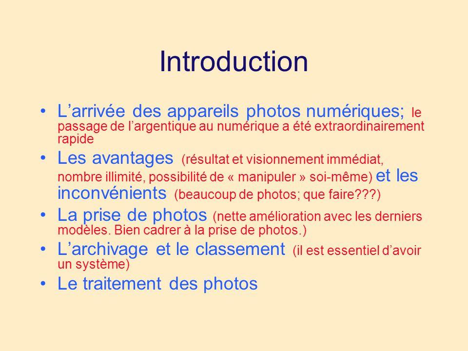 Introduction Larrivée des appareils photos numériques; le passage de largentique au numérique a été extraordinairement rapide Les avantages (résultat et visionnement immédiat, nombre illimité, possibilité de « manipuler » soi-même) et les inconvénients (beaucoup de photos; que faire ) La prise de photos (nette amélioration avec les derniers modèles.
