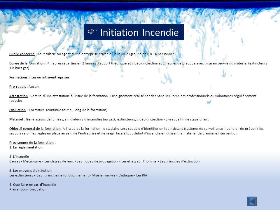 Initiation Incendie Initiation Incendie Public concerné : Tout salarié ou agent d'une entreprise privée ou publique (groupe de 8 à 14 personnes) Durée