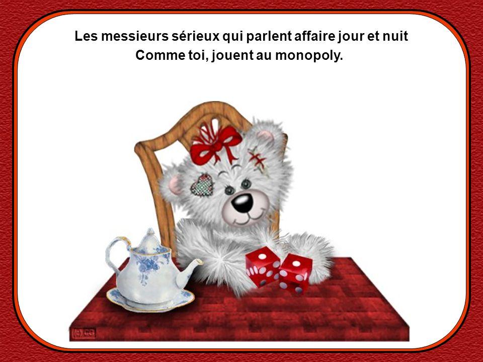 Les messieurs sérieux qui parlent affaire jour et nuit Comme toi, jouent au monopoly.