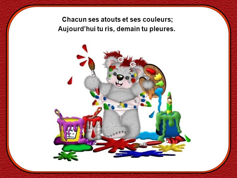 Chacun ses atouts et ses couleurs; Aujourdhui tu ris, demain tu pleures.