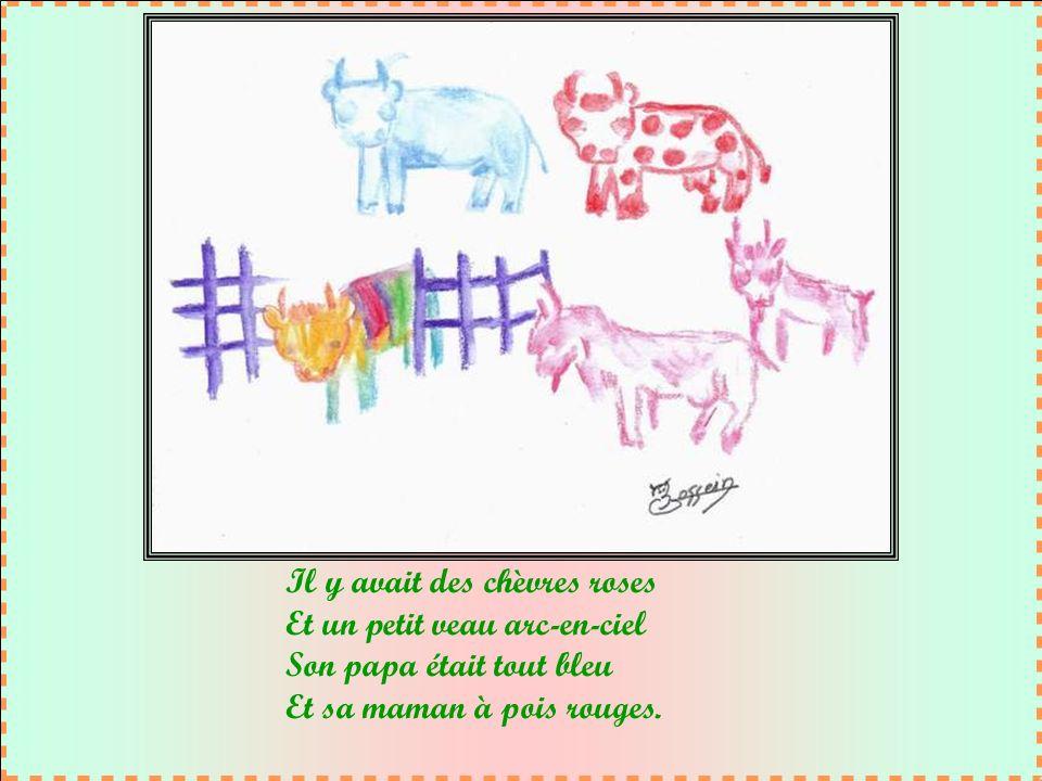 Il y avait des chèvres roses Et un petit veau arc-en-ciel Son papa était tout bleu Et sa maman à pois rouges.