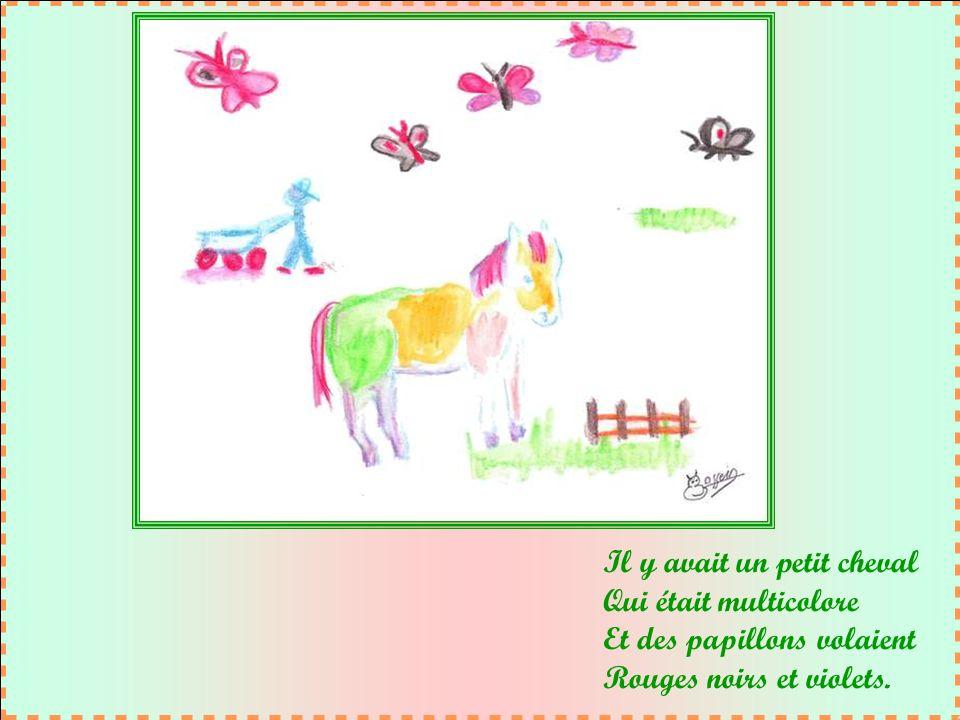Il y avait un petit cheval Qui était multicolore Et des papillons volaient Rouges noirs et violets.