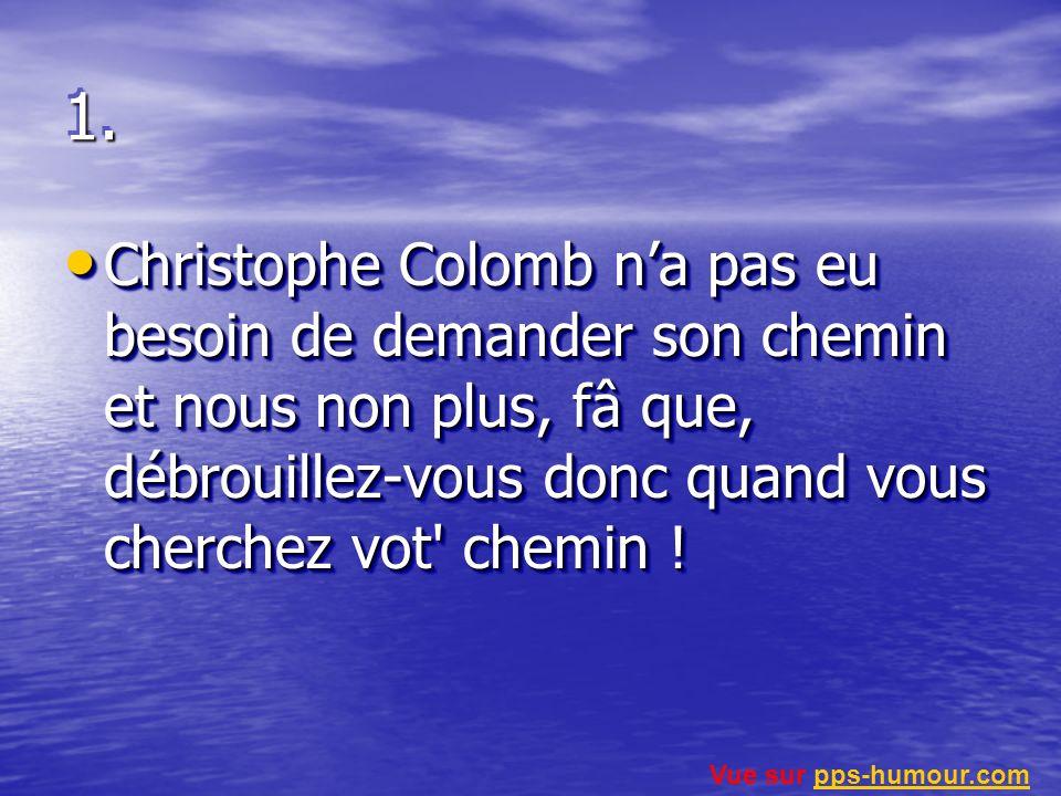 1.1. Christophe Colomb na pas eu besoin de demander son chemin et nous non plus, fâ que, débrouillez-vous donc quand vous cherchez vot' chemin ! Chris