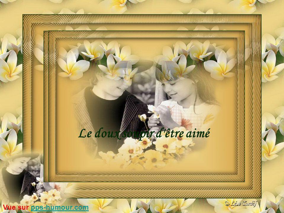 Être aimé…c est savoir chérir… Sans jamais se mesurer… C est de toujours apprécier…l être tel qu il est… Tout en se regardant de plus près… C est d accueillir comme une jolie fleur… L Amour…ou l Amitié avec un grand honneur… Vue sur pps-humour.compps-humour.com