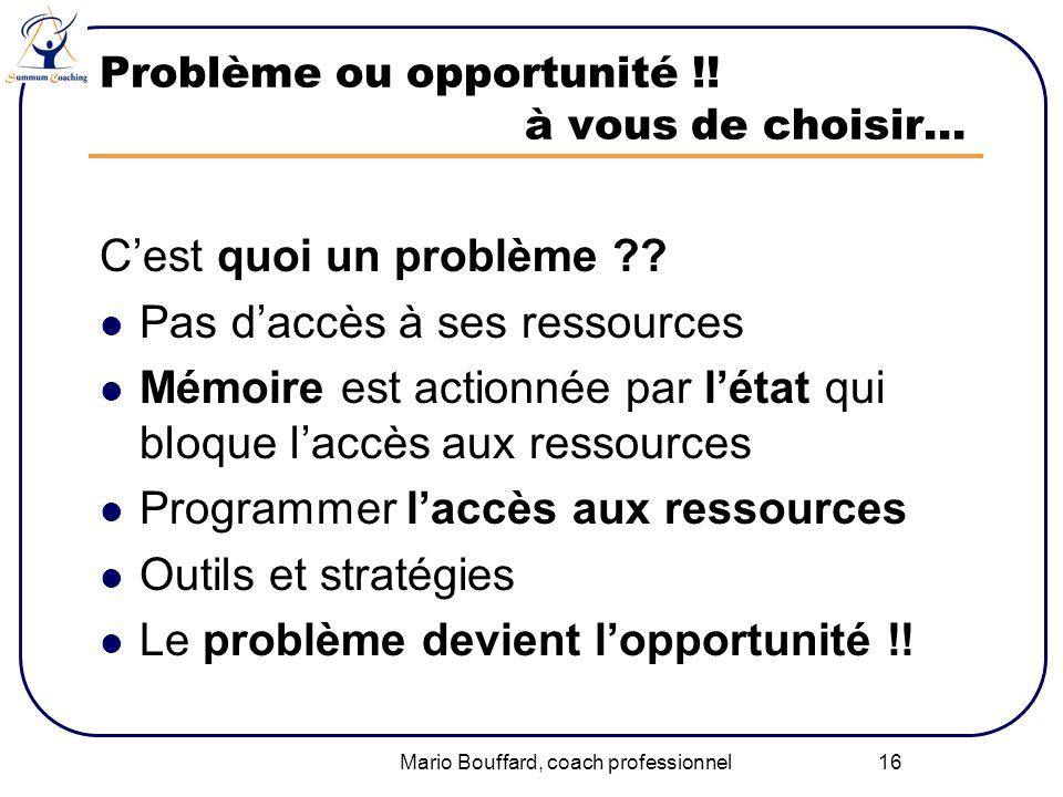Mario Bouffard, coach professionnel 16 Problème ou opportunité !! à vous de choisir… Cest quoi un problème ?? Pas daccès à ses ressources Mémoire est