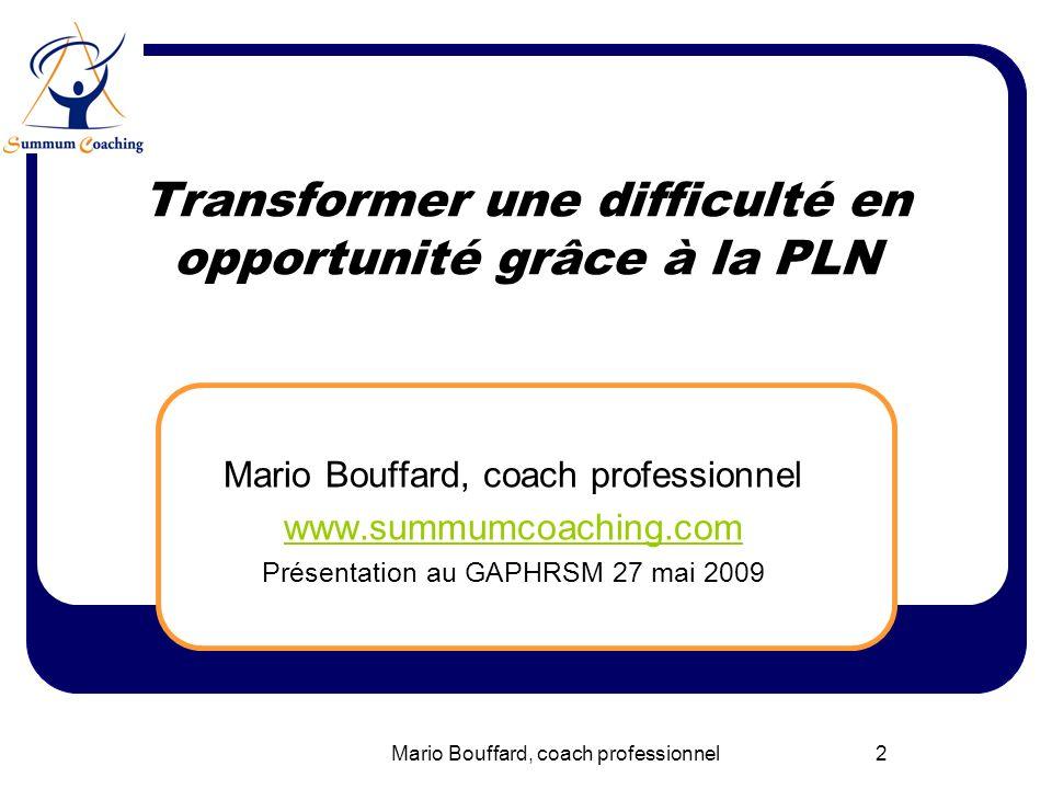 Mario Bouffard, coach professionnel 23 Synthèse PNL Nous percevons la réalité par nos sens Nos filtres limitent notre contact au réel Le cerveau code nos perceptions : VAKO Pas déchec juste un Feed-back !.