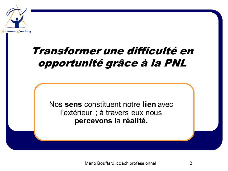 Mario Bouffard, coach professionnel3 Transformer une difficulté en opportunité grâce à la PNL Nos sens constituent notre lien avec lextérieur ; à trav