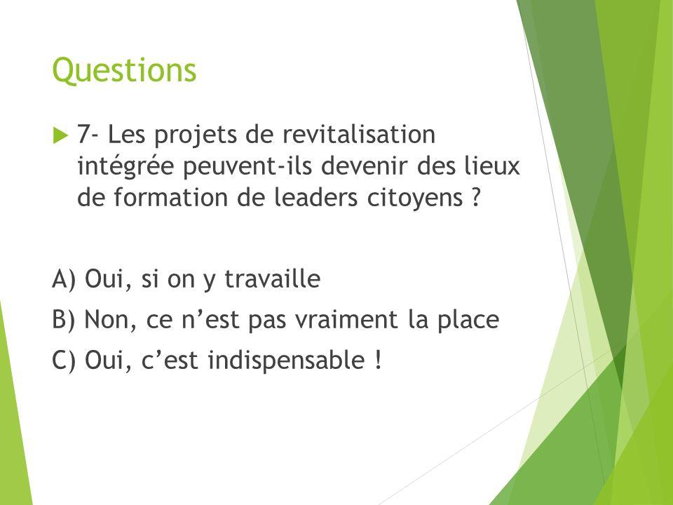 Questions 7- Les projets de revitalisation intégrée peuvent-ils devenir des lieux de formation de leaders citoyens .