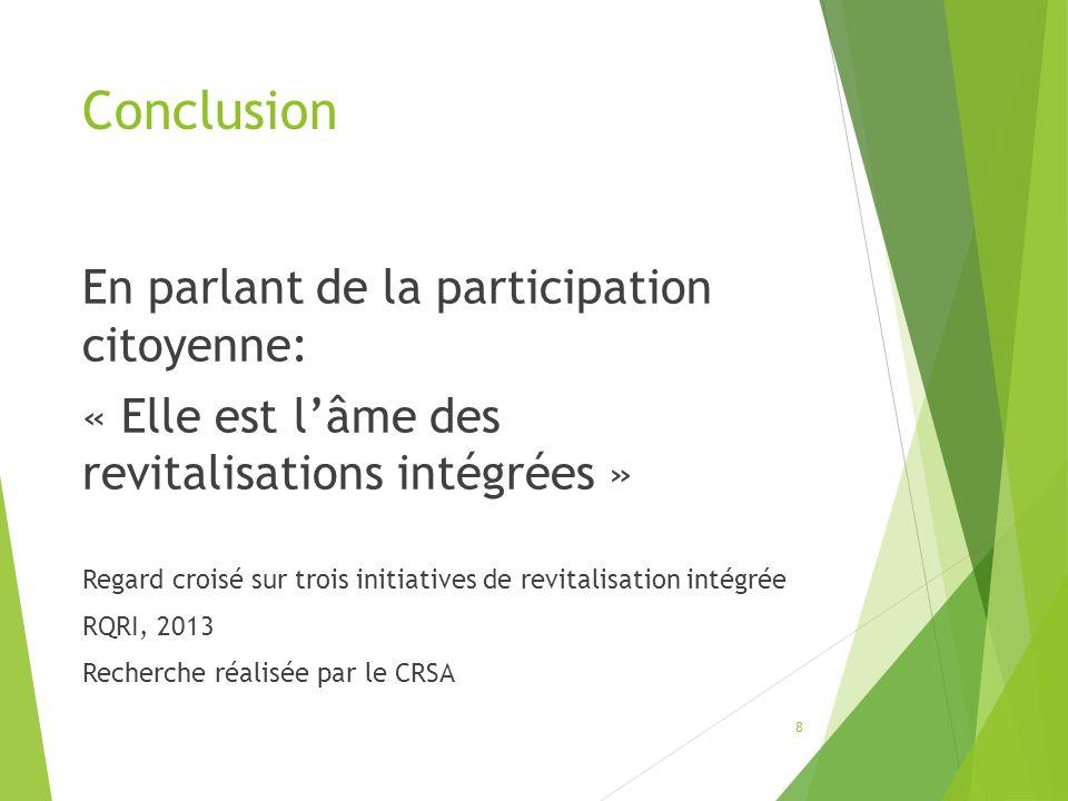 Conclusion En parlant de la participation citoyenne: « Elle est lâme des revitalisations intégrées » Regard croisé sur trois initiatives de revitalisation intégrée RQRI, 2013 Recherche réalisée par le CRSA 8