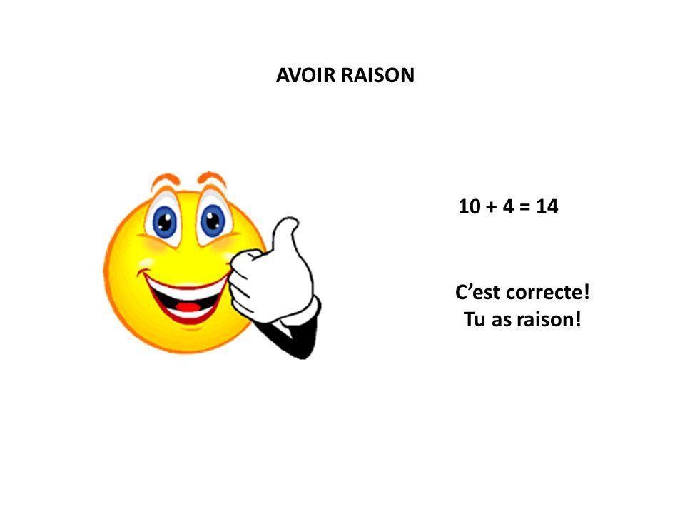 AVOIR RAISON 10 + 4 = 14 Cest correcte! Tu as raison!
