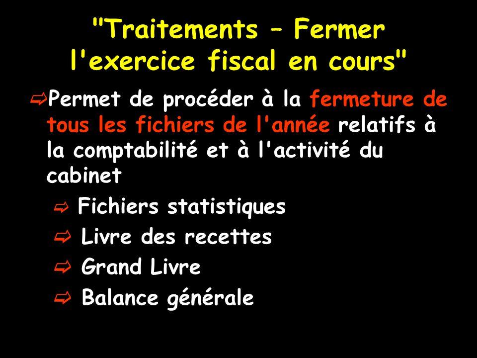 Traitements – Fermer l exercice fiscal en cours Permet de procéder à la fermeture de tous les fichiers de l année relatifs à la comptabilité et à l activité du cabinet Fichiers statistiques Livre des recettes Grand Livre Balance générale