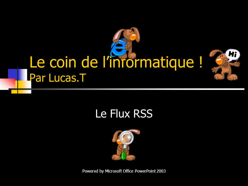 Le coin de linformatique ! Par Lucas.T Le Flux RSS Powered by Microsoft Office PowerPoint 2003