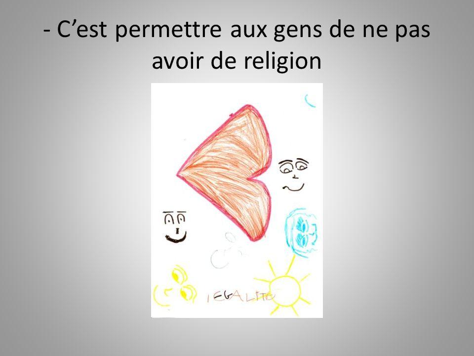 - Cest permettre aux gens de ne pas avoir de religion