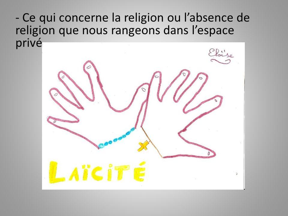 - Ce qui concerne la religion ou labsence de religion que nous rangeons dans lespace privé