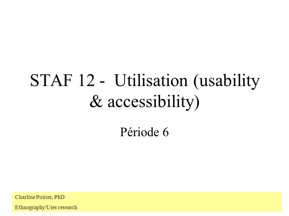 STAF 12 - Utilisation (usability & accessibility) Période 6 Charline Poirier, PhD Ethnography/User research