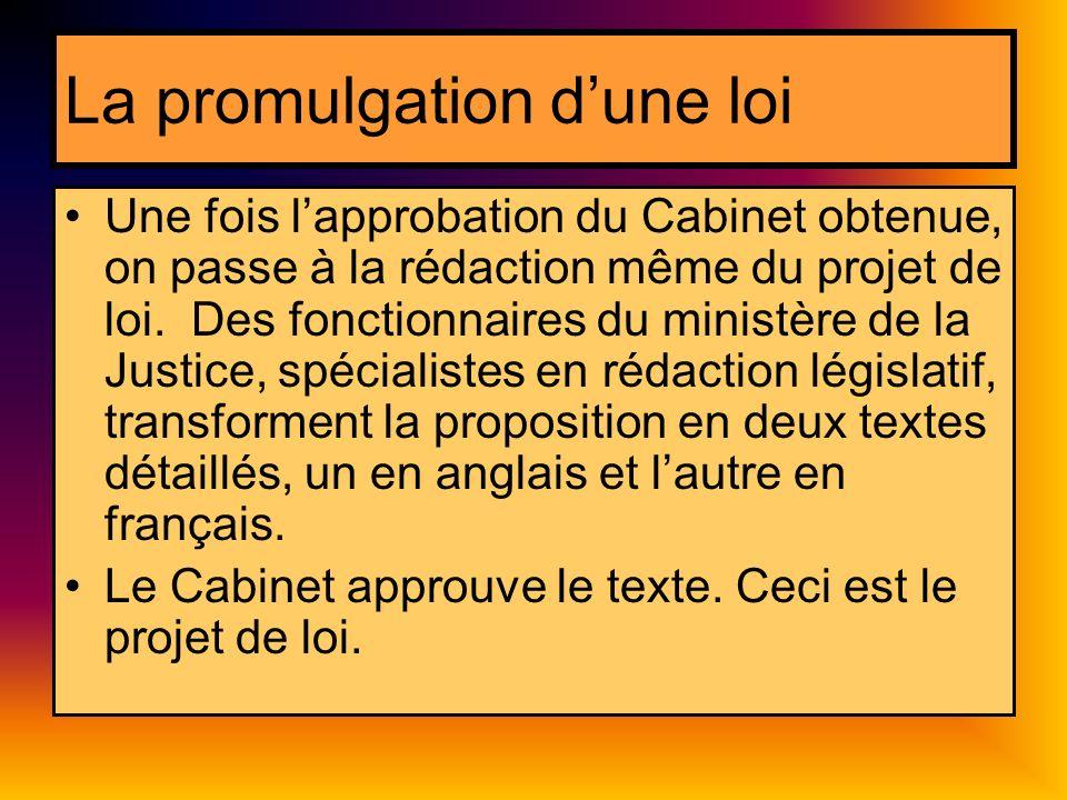 La promulgation dune loi Une fois lapprobation du Cabinet obtenue, on passe à la rédaction même du projet de loi. Des fonctionnaires du ministère de l