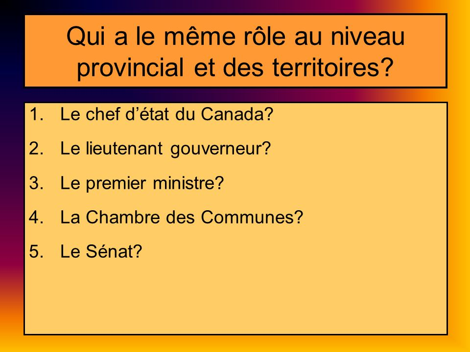 Qui a le même rôle au niveau provincial et des territoires? 1.Le chef détat du Canada? 2.Le lieutenant gouverneur? 3.Le premier ministre? 4.La Chambre