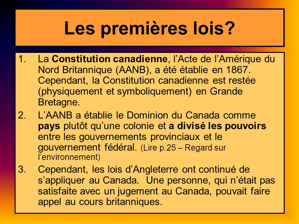 Les premières lois? 1.La Constitution canadienne, lActe de lAmérique du Nord Britannique (AANB), a été établie en 1867. Cependant, la Constitution can