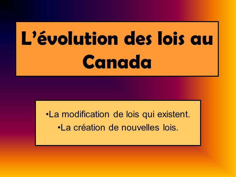 Lévolution des lois au Canada La modification de lois qui existent. La création de nouvelles lois.