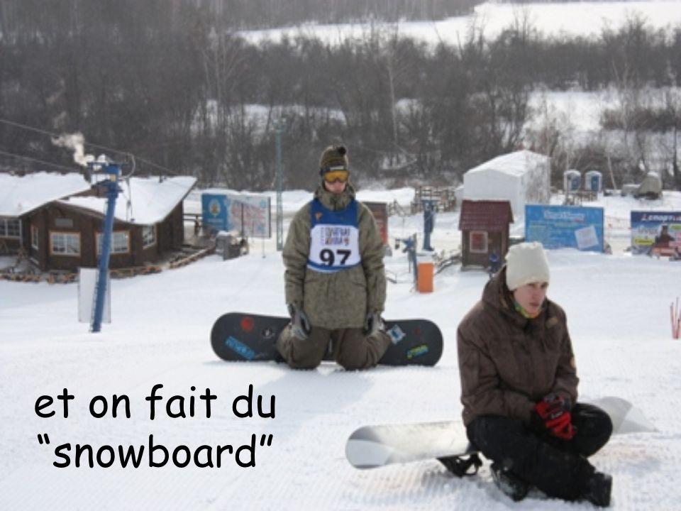 et on fait du snowboard