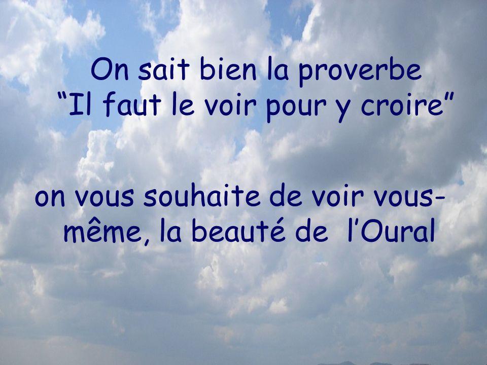 On sait bien la proverbe Il faut le voir pour y croire on vous souhaite de voir vous- même, la beauté de lOural