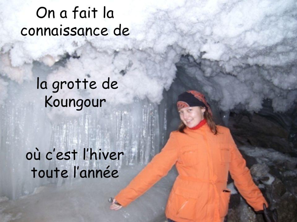 On a fait la connaissance de la grotte de Koungour où cest lhiver toute lannée