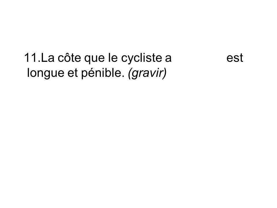 11.La côte que le cycliste a est longue et pénible. (gravir)