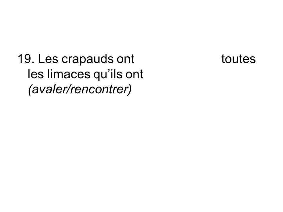 19. Les crapauds ont toutes les limaces quils ont (avaler/rencontrer)