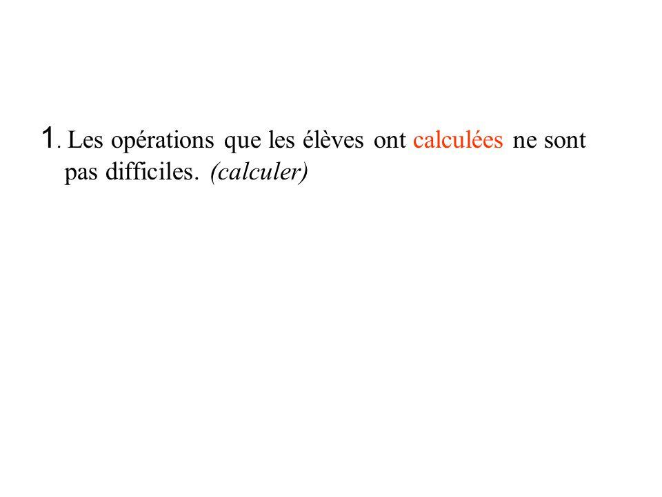 1. Les opérations que les élèves ont calculées ne sont pas difficiles. (calculer)