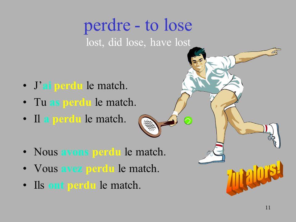 11 perdre - to lose lost, did lose, have lost Jai perdu le match. Tu as perdu le match. Il a perdu le match. Nous avons perdu le match. Vous avez perd