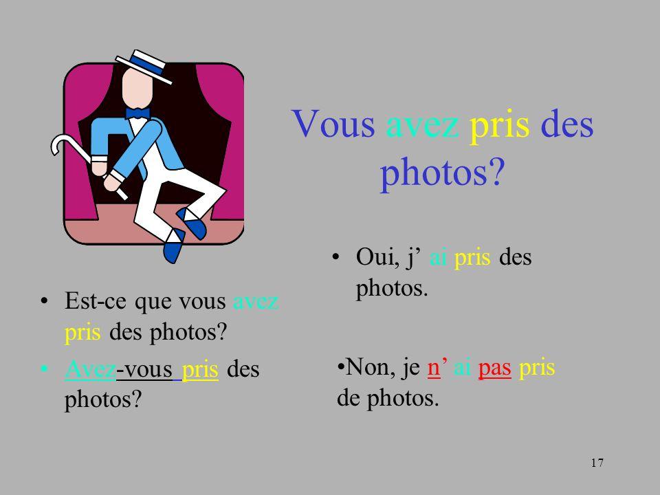 17 Vous avez pris des photos? Est-ce que vous avez pris des photos? Avez-vous pris des photos? Oui, j ai pris des photos. Non, je n ai pas pris de pho
