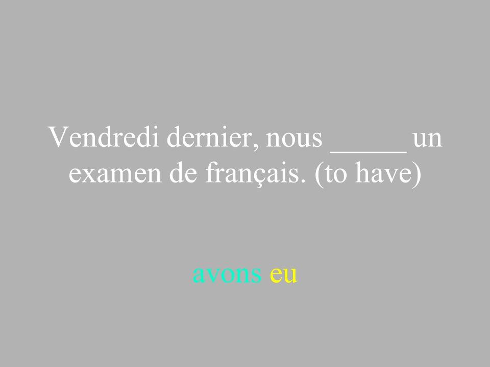 Vendredi dernier, nous _____ un examen de français. (to have) avons eu