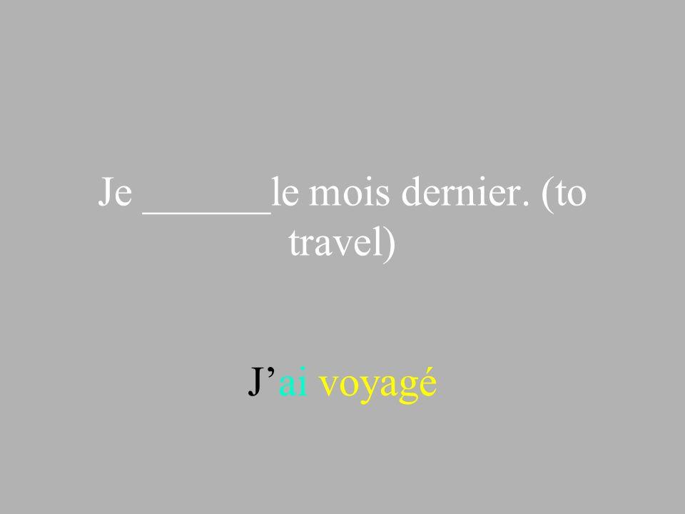 Je ______le mois dernier. (to travel) Jai voyagé