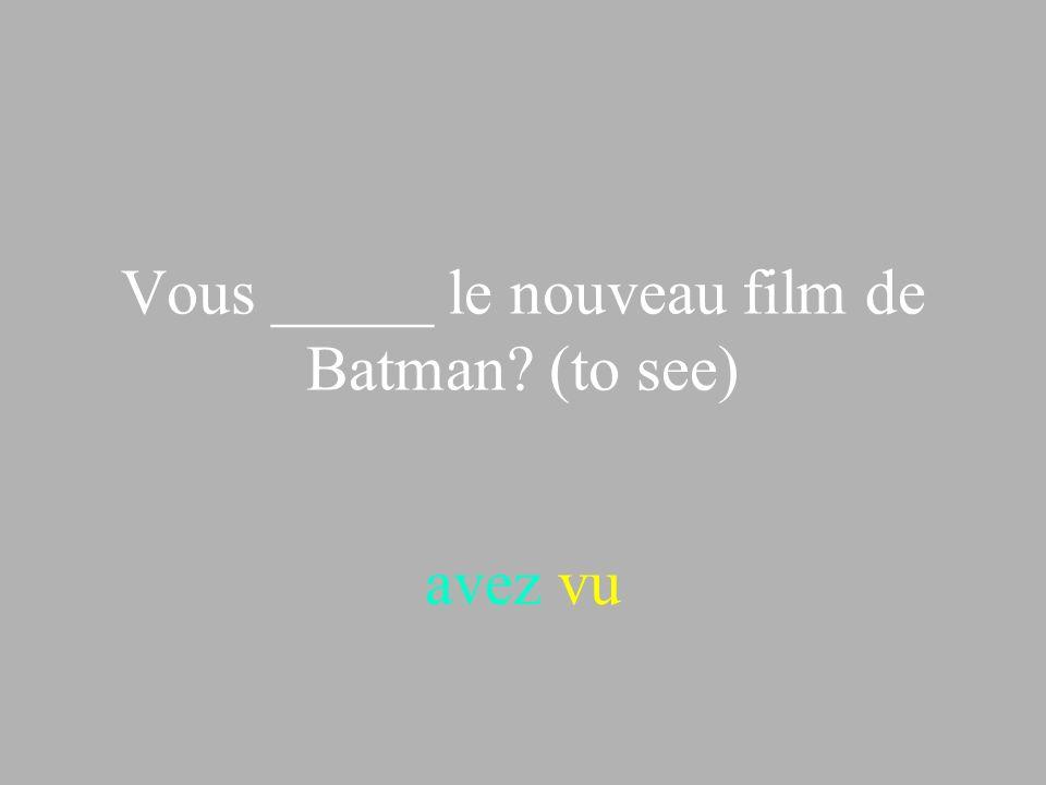 Vous _____ le nouveau film de Batman? (to see) avez vu