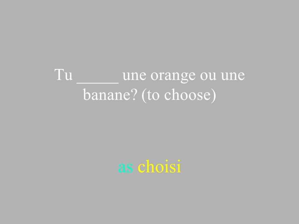 Tu _____ une orange ou une banane? (to choose) as choisi