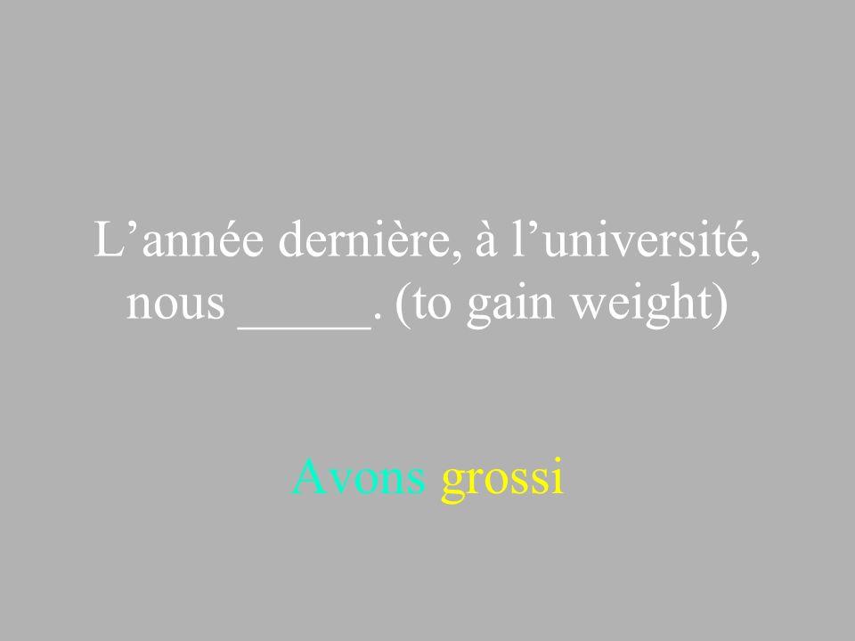 Lannée dernière, à luniversité, nous _____. (to gain weight) Avons grossi