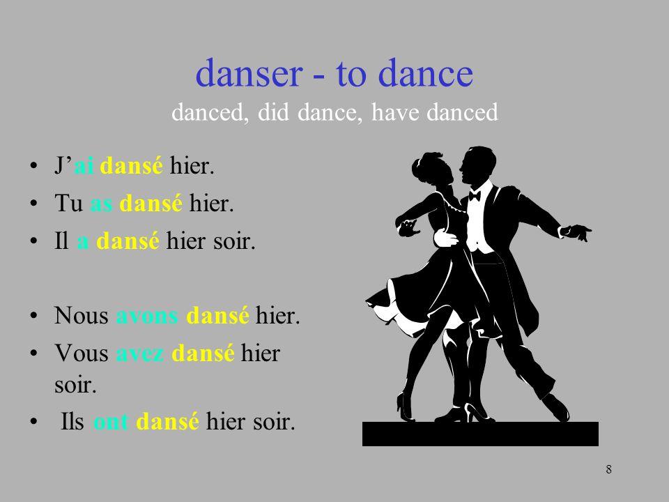 8 danser - to dance danced, did dance, have danced Jai dansé hier. Tu as dansé hier. Il a dansé hier soir. Nous avons dansé hier. Vous avez dansé hier