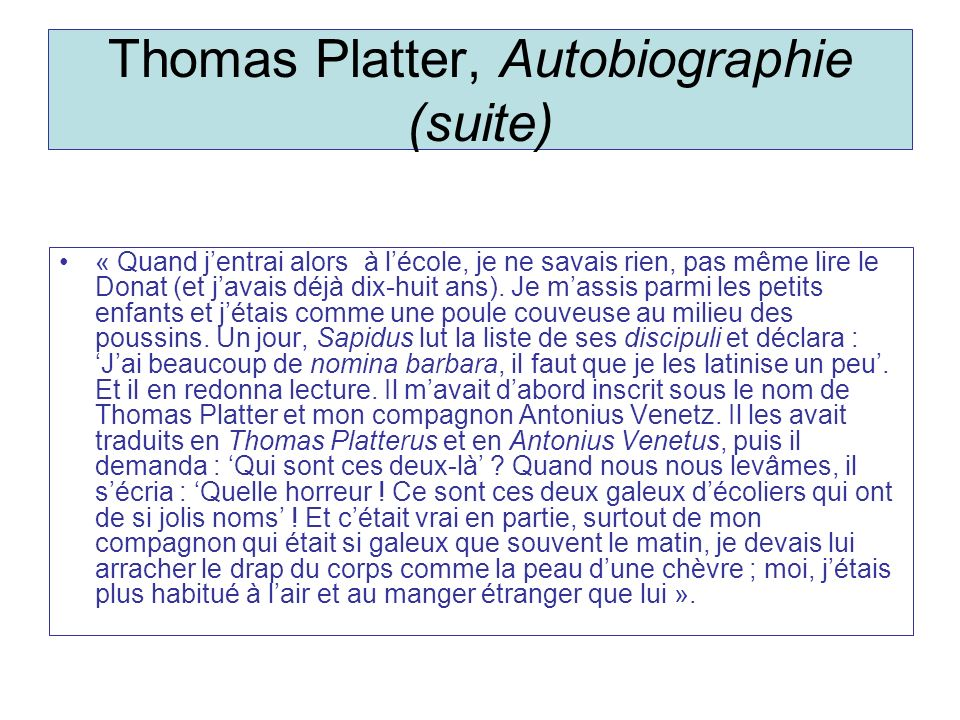 Thomas Platter, Autobiographie (suite) « Quand jentrai alors à lécole, je ne savais rien, pas même lire le Donat (et javais déjà dix-huit ans). Je mas