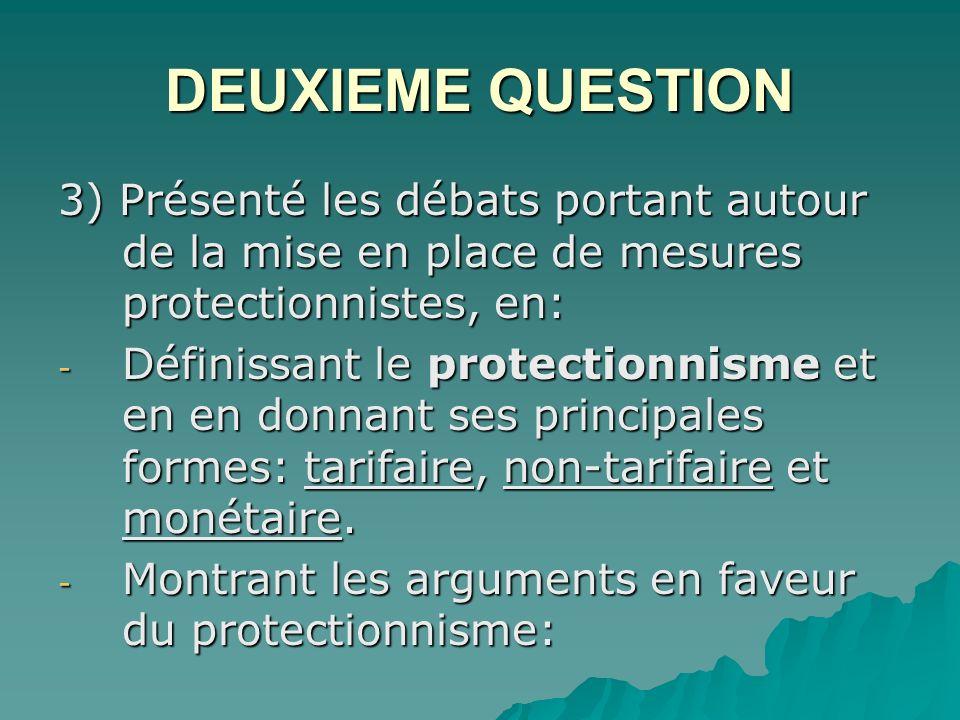 DEUXIEME QUESTION 3) Présenté les débats portant autour de la mise en place de mesures protectionnistes, en: - Définissant le protectionnisme et en en donnant ses principales formes: tarifaire, non-tarifaire et monétaire.