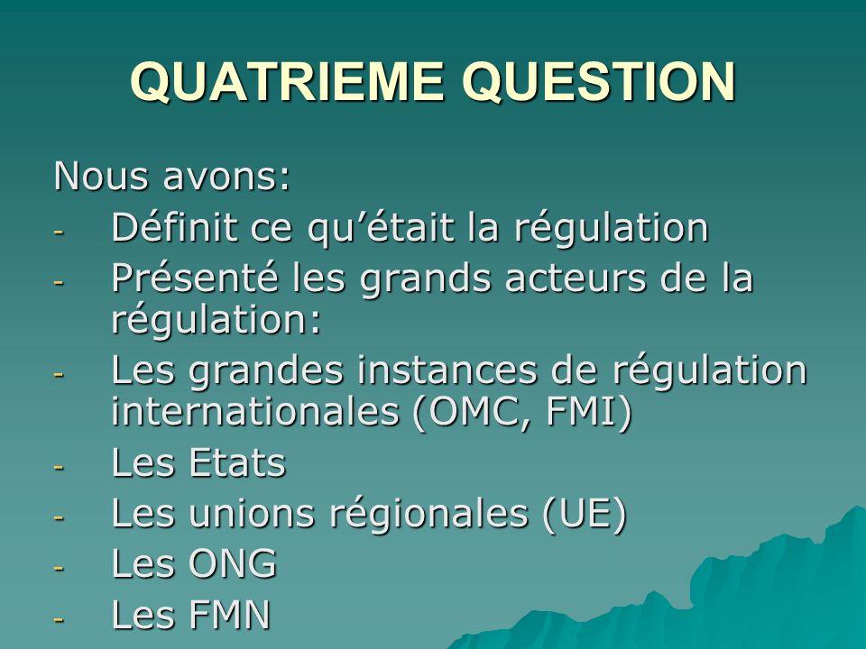 QUATRIEME QUESTION Nous avons: - Définit ce quétait la régulation - Présenté les grands acteurs de la régulation: - Les grandes instances de régulation internationales (OMC, FMI) - Les Etats - Les unions régionales (UE) - Les ONG - Les FMN