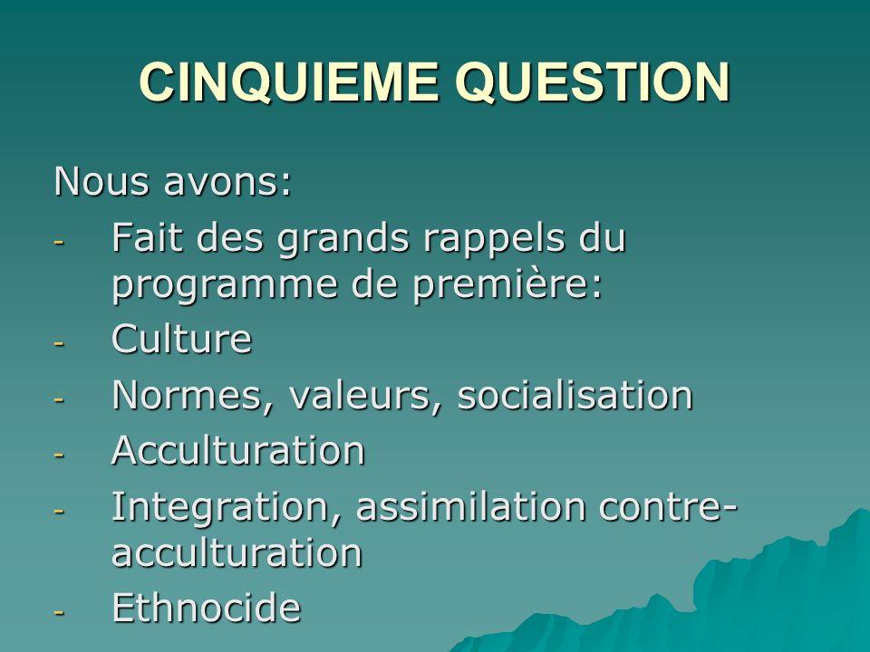 CINQUIEME QUESTION Nous avons: - Fait des grands rappels du programme de première: - Culture - Normes, valeurs, socialisation - Acculturation - Integration, assimilation contre- acculturation - Ethnocide