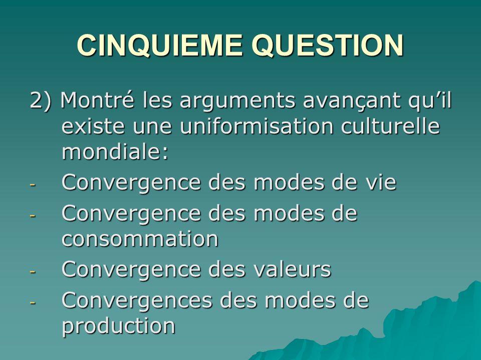 CINQUIEME QUESTION 2) Montré les arguments avançant quil existe une uniformisation culturelle mondiale: - Convergence des modes de vie - Convergence des modes de consommation - Convergence des valeurs - Convergences des modes de production
