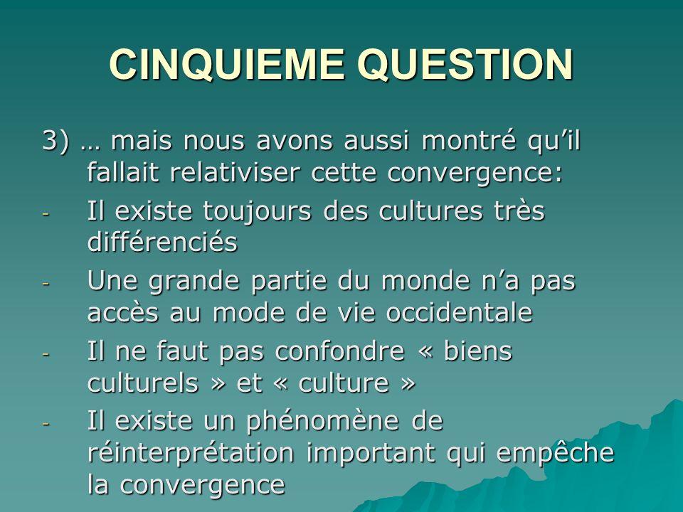 CINQUIEME QUESTION 3) … mais nous avons aussi montré quil fallait relativiser cette convergence: - Il existe toujours des cultures très différenciés - Une grande partie du monde na pas accès au mode de vie occidentale - Il ne faut pas confondre « biens culturels » et « culture » - Il existe un phénomène de réinterprétation important qui empêche la convergence