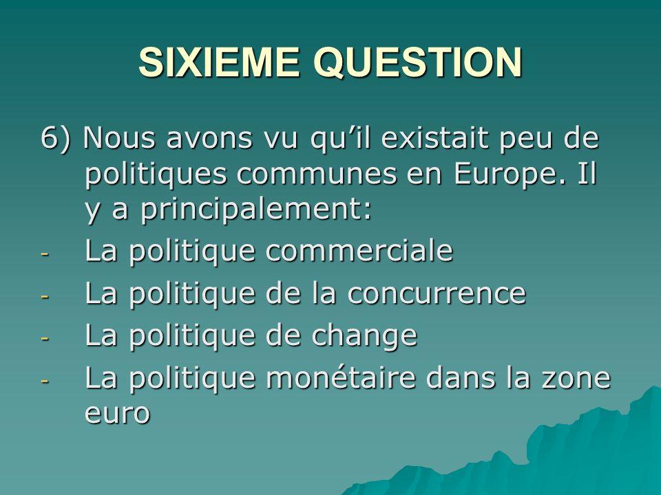 SIXIEME QUESTION 6) Nous avons vu quil existait peu de politiques communes en Europe.