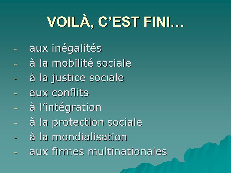 VOILÀ, CEST FINI… - aux inégalités - à la mobilité sociale - à la justice sociale - aux conflits - à lintégration - à la protection sociale - à la mondialisation - aux firmes multinationales