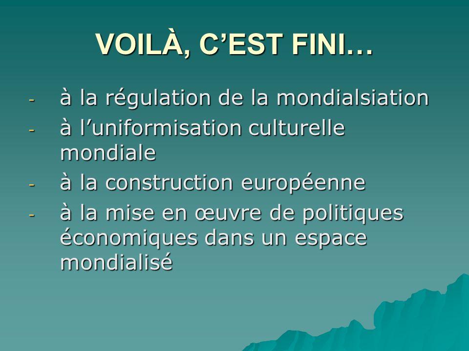 VOILÀ, CEST FINI… - à la régulation de la mondialsiation - à luniformisation culturelle mondiale - à la construction européenne - à la mise en œuvre de politiques économiques dans un espace mondialisé